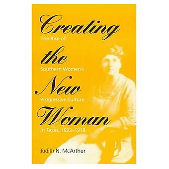 Creating the New Woman: The Rise of Southern Women's Progressive Culture in Texas, 1893-1918 (Women in American History)