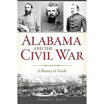 Alabama and the Civil War - A History & Guide by Robert C Jones - 9781