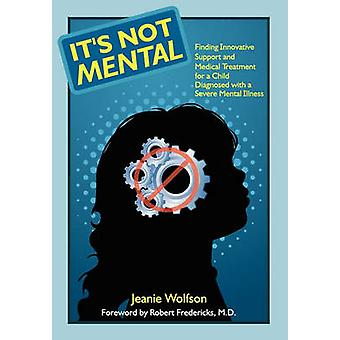 Its Not Mental Finding Innovative Support and Medical Treatment for a Child Diagnosed with a Severe Mental Illness by Wolfson & Jeanie