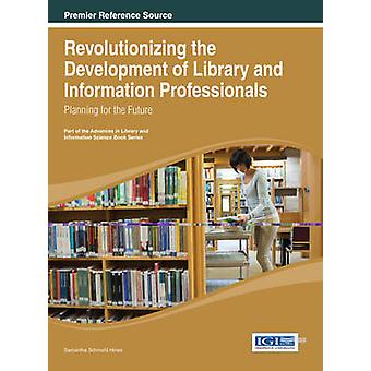 Revolutionizing the Development of Library and Information Professionals Planning for the Future by Hines & Samantha Schmehl