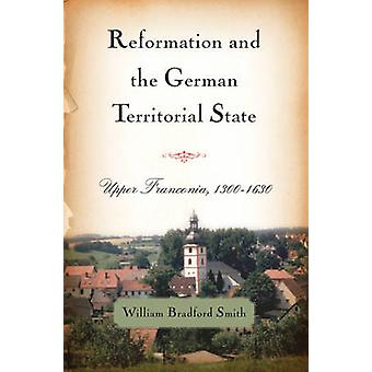 Reformation and the German Territorial State Upper Franconia 13001630 by Smith & William Bradford
