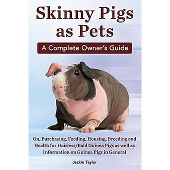 Skinny Pigs as Pets. a Complete Owners Guide On Purchasing Feeding Housing Breeding and Health for HairlessBald Guinea Pigs as Well as Informati by Taylor & Jackie