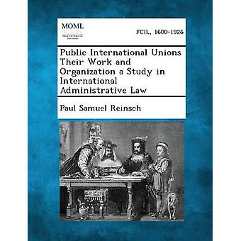 Public International Unions Their Work and Organization a Study in International Administrative Law by Reinsch & Paul Samuel