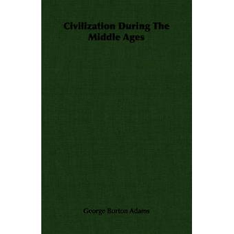 Civilization During The Middle Ages by Adams & George Burton