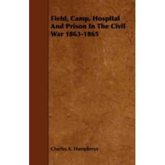 Field Camp Hospital and Prison in the Civil War 18631865 by Humphreys & Charles A.