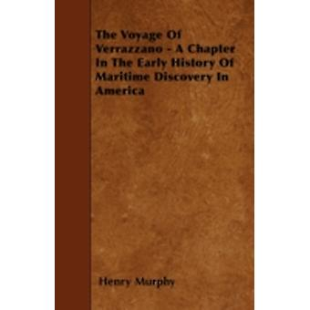 The Voyage Of Verrazzano  A Chapter In The Early History Of Maritime Discovery In America by Murphy & Henry