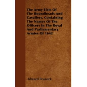 The Army Lists Of The Roundheads And Cavaliers Containing The Names Of The Officers In The Royal And Parliamentary Armies Of 1642 by Peacock & Edward