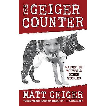 The Geiger Counter Raised by Wolves and Other Stories by Geiger & Matt