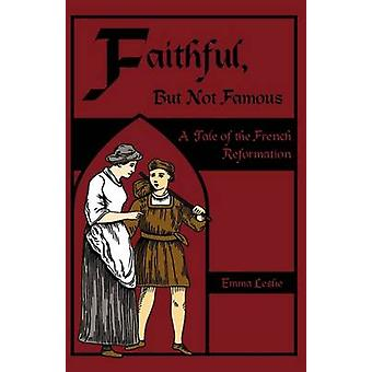 Faithful But Not Famous A Tale of the French Reformation by Leslie & Emma