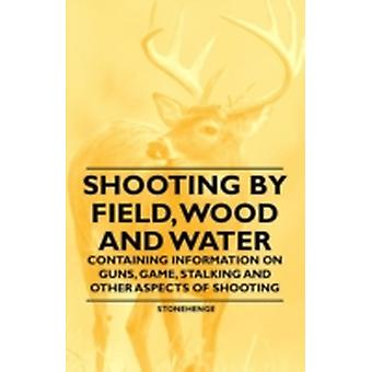 Shooting by Field Wood and Water  Containing Information on Guns Game Stalking and Other Aspects of Shooting by Stonehenge