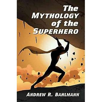 The Mythology of the Superhero by Bahlmann & Andrew R