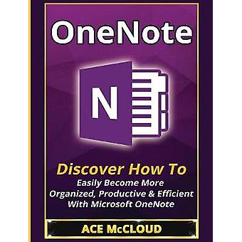 OneNote Discover How To Easily Become More Organized Productive  Efficient With Microsoft OneNote by McCloud & Ace