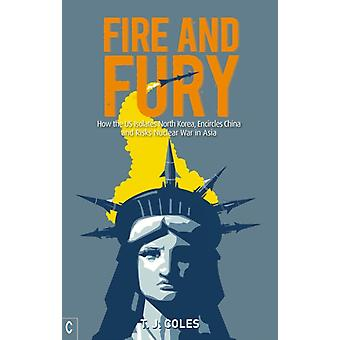 Fire and Fury  How the US Isolates North Korea Encircles China and Risks Nuclear War in Asia by T J Coles