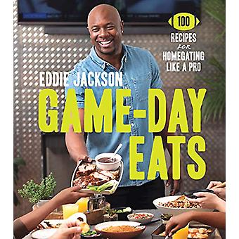 Game-Day Eats - 100 Recipes for Homegating Like a Pro by Eddie Jackson