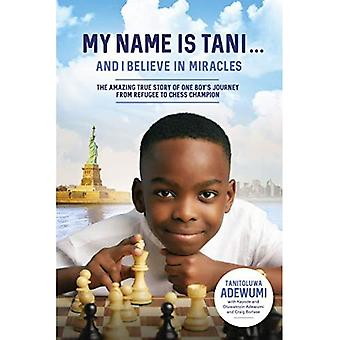 My Name Is Tani . . . and I Believe in Miracles:� The Amazing True Story of� One Boy's Journey from Refugee to Chess Champion