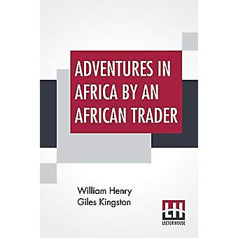 Adventures In Africa By An African Trader by William Henry Giles King