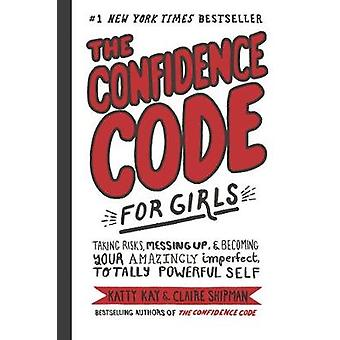 The Confidence Code for Girls Taking Risks Messing Up  Becoming Your Amazingly Imperfect Totally Powerful Self