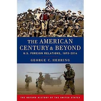 The American Century and Beyond US Foreign Relations 18932014 Oxford History of the United States
