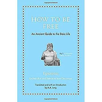 How to Be Free: An Ancient Guide to the Stoic� Life (Ancient Wisdom for Modern Readers)