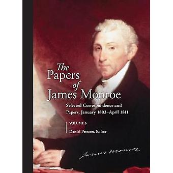 The Papers of James Monroe Volume 5 Selected Correspondence and Papers January 1803April 1811 by Preston & Daniel