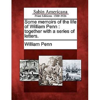Einige Erinnerungen aus dem Leben des William Penn zusammen mit einer Reihe von Briefen. von Penn & William
