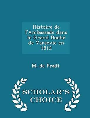 Histoire de lAmbassade dans le Grand Duch de Varsovie en 1812  Scholars Choice Edition by Pradt & M. de
