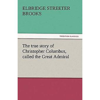 Die wahre Geschichte von Christoph Kolumbus genannt den großen Admiral von Brooks & Elbridge Streeter