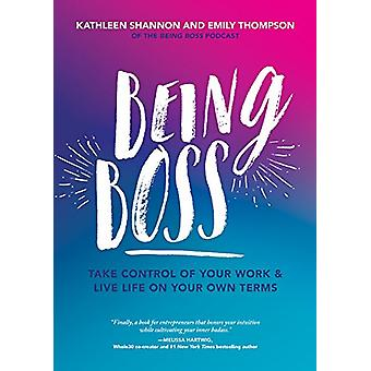 Being Boss - Take Control of Your Work and Live Life on Your Own Terms