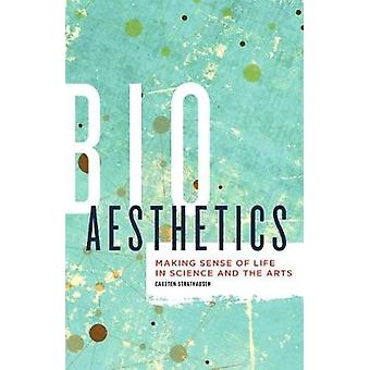 Bioaesthetics - Making Sense of Life in Science and the Arts by Carste