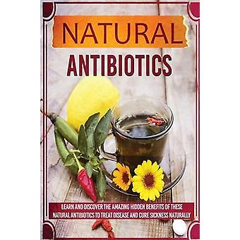 Natural Antibiotics  Learn and Discover the Amazing Hidden Benefits of These Natural Antibiotics to Treat Disease and Cure Sickness Naturally by Sharon Glidewell