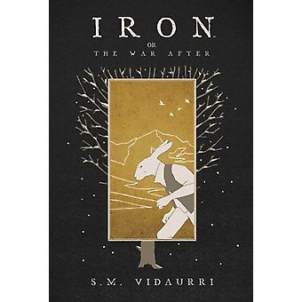 Iron Or the War After by S M Vidaurri