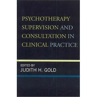 Psychotherapy Supervision and Consultation in Clinical Practice by Edited by Judith H Gold & Contributions by Norman A Clemens & Contributions by Marcia Kraft Goin & Contributions by Mee Ling Khoo & Contributions by Robert Michels & Contributions by Jacinta Powell