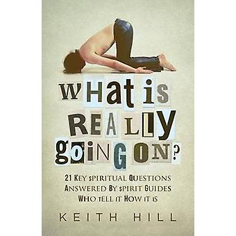 What Is Really Going On 21 Key Spiritual Questions Answered By Spirit Guides Who Tell It How It Is by Hill & Keith