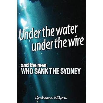 Under the Water under the Wire and the Men who Sank the Sydney by Wilson & Grahame