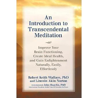 An Introduction to TRANSCENDENTAL MEDITATION Improve Your Brain Functioning  Create Ideal Health and Gain Enlightenment Naturally Easily and Effortlessly by Wallace & Robert Keith