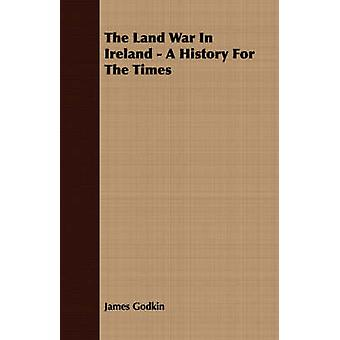 The Land War In Ireland  A History For The Times by Godkin & James