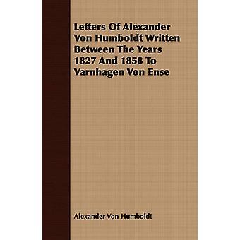 Letters Of Alexander Von Humboldt Written Between The Years 1827 And 1858 To Varnhagen Von Ense by Humboldt & Alexander Von