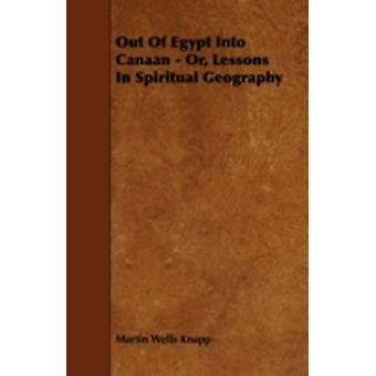 Out Of Egypt Into Canaan  Or Lessons In Spiritual Geography by Knapp & Martin Wells