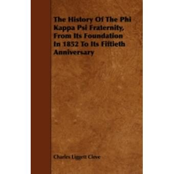The History of the Phi Kappa Psi Fraternity from Its Foundation in 1852 to Its Fiftieth Anniversary by Cleve & Charles Liggett