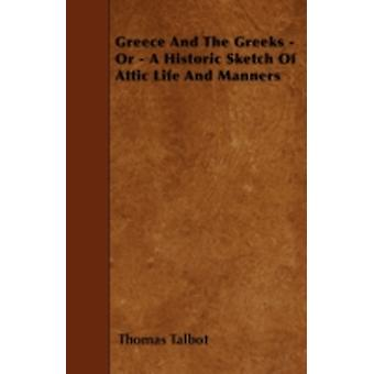 Greece And The Greeks  Or  A Historic Sketch Of Attic Life And Manners by Talbot & Thomas