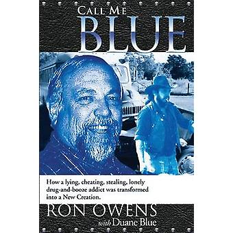 Call Me Blue How a lying cheating stealing lonely drugandbooze addict was transformed into a New Creation by Owens & Ron
