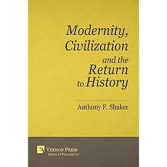 Modernity Civilization and the Return to History by Shaker & Anthony F