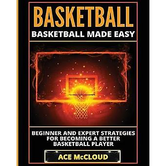 Basketball Basketball Made Easy Beginner and Expert Strategies For Becoming A Better Basketball Player by McCloud & Ace