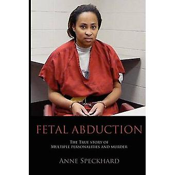 Fetal Abduction The True Story of Multiple Personalities and Murder by Speckhard & Anne Catherine