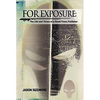 For Exposure The Life and Times of a Small Press Publisher by Sizemore & Jason B