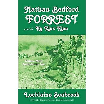 Nathan Bedford Forrest and the Ku Klux Klan Yankee Myth Confederate Fact by Seabrook & Lochlainn