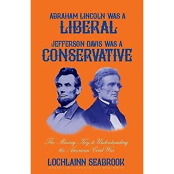 Abraham Lincoln Was a Liberal Jefferson Davis Was a Conservative The Missing Key to Understanding the American Civil War by Seabrook & Lochlainn