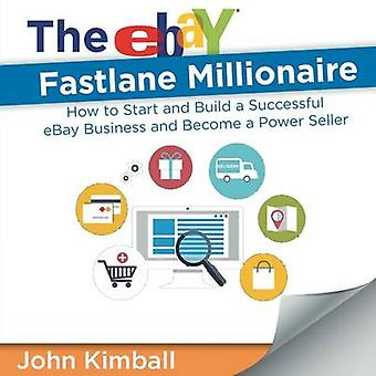 The eBay Fastlane Millionaire How to Start and Build a Successful eBay Business and Become a Power Seller by Kimball & John