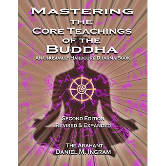 Mastering the Core Teachings of the Buddha  An Unusually Hardcore Dharma Book Second Edition Revised and Expanded by Daniel M Ingram
