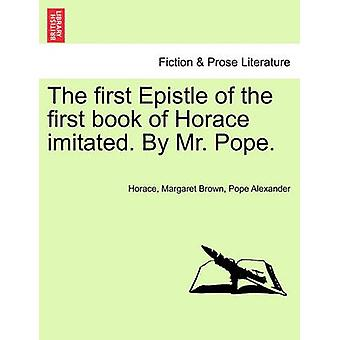 The First Epistle of the First Book of Horace Imitated. by Mr. Pope.